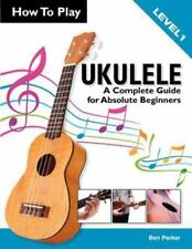 How To Play Ukulele: A Complete Guide for Absolute Beginners -  Level 1, Parker,