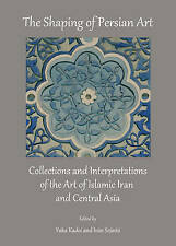 The Shaping of Persian Art: Collections and Interpretations of the Art of Islami