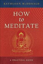 How to Meditate : A Practical Guide by Kathleen McDonald (2005, Paperback)