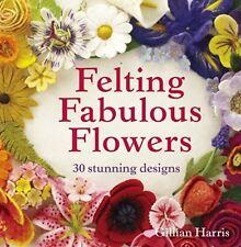 Felting Fabulous Flowers: 30 Stunning Designs New Hardcover Book Gillian Harris