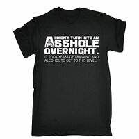 I Didnt Turn Into An Asshole Overnight T-SHIRT Tee Rude Funny Gift Birthday