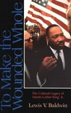 To Make the Wounded Whole : The Cultural Legacy of Martin Luther King, Jr. by...