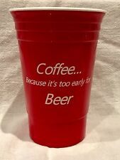 """Reusable Red Solo Cup Dbl wall insulated """"Coffee because its too early for beer"""""""