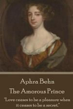 Aphra Behn - the Amorous Prince : Love Ceases to Be a Pleasure When It Ceases...