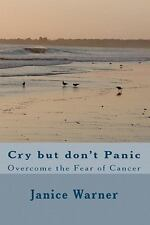 Cry but Don't Panic : Overcome the Fear of Cancer by Janice Warner (2010,...