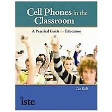 Cell Phones in the Classroom : A Practical Guide for the K-12 Educator by Liz...