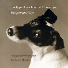 If Only You Knew How Much I Smell You: True Portrait of Dogs,Valerie Shaff, Roy