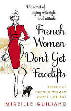French Women Don't Get Facelifts: Aging with Attitude by Mireille Guiliano...