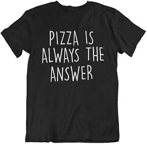 Pizza Is Always the Answer T-Shirt Unisex Men Womens CLEARANCE Sale Fast Food
