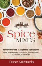 Spice Mixes : Your Complete Seasoning Cookbook: How to Mix Herbs and Spices...