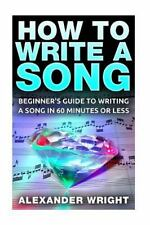 How to Write a Song: Beginner's Guide to Writing a Song in 60 Minutes or Less (