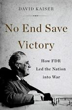 No End Save Victory : How FDR Led the Nation into War by David Kaiser (2014,...
