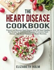 The Heart Disease Cookbook Prevent and Reverse Heart Disease with 100 Heart Hea