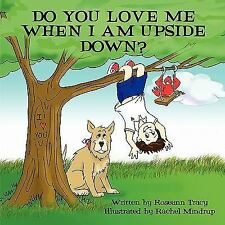 Do You Love Me When I Am Upside Down? by Roseann Tracy (2008, Paperback)