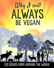 Why I Will ALWAYS Be Vegan : 125 Essays from Around the World by Butterflies...