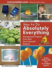 How to Do Absolutely Everything: Homegrown Projects from Real Do-It-Yourself Exp