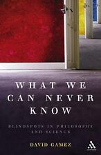 What We Can Never Know: Blindspots in Philosophy and Science: By Gamez, David