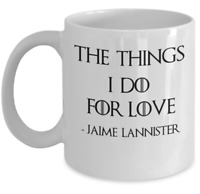Game of Thrones coffee mug gift - The things I do for love Jaime Lannister quote