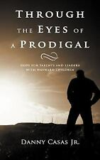 Through The Eyes Of A Prodigal: Hope For Parents And Leaders With Wayward Chi...