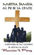 Nuestra Familia Al Pie de la Cruz : Meditación de Las Siete Palabras de Jesús...