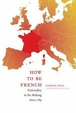 How to Be French: Nationality in the Making since 1789 by Weil, Patrick