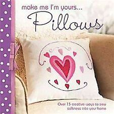 Make Me I'm Yours...Pillows: Over 15 creative ways to sew softness into your hom