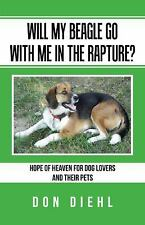 Will My Beagle Go with Me in the Rapture? : Hope of Heaven for Dog Lovers and...