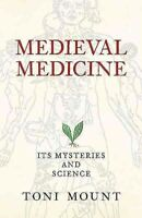 Medieval Medicine : Its Mysteries and Science, Paperback by Mount, Toni, Bran...