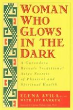 Woman Who Glows in the Dark : A Curandera Reveals Traditional Aztec Secrets...