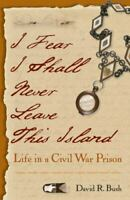 I Fear I Shall Never Leave This Island : Life in a Civil War Prison New