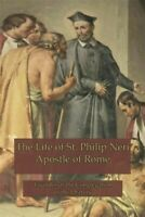 The Life of St. Philip Neri: Apostle of Rome and Founder of the Congregation ...