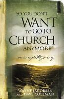 So You Dont Want to Go to Church Anymore: An Unexpected Journey by Wayne Jacobs