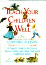 Teach Your Children Well : A Parent's Guide to the Stories, Poems, Fables and Ta