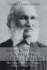 When Owing a Schilling Costs a Dollar : The Saga of Lewis G. Clarke, Born a...