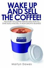 Wake Up and Sell the Coffee!: The Story of Coffee Nation and How to Start, Build