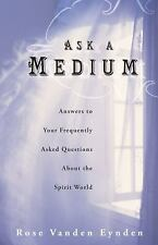 Ask a Medium: Answers to Your Frequently Asked Questions About the Spirit World