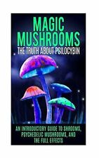 Magic Mushrooms: The Truth about Psilocybin: An Introductory Guide to Shrooms, P