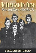 To Heal and to Serve : Women Army Doctors in World War Two by Mercedes Graf...