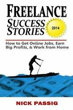 Freelance Success Stories : How to Get Online Jobs, Earn Big Profits, and...