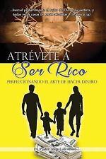 Atrevete a Ser Rico : Perfeccionando el Arte de Hacer Dinero by Jorge Albino...
