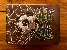 EVERY DAY IS A CHANCE TO GET BETTERwood box sign 6x4-1/2PrimitivesByKathy Soccer