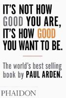 It's Not How Good You Are, It's How Good You Want to Be by Paul Arden (author)