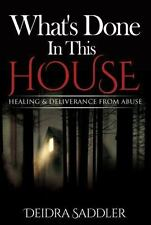 What's Done in This House : Healing and Deliverance from Abuse by Deidra...