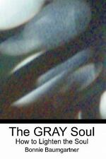 The GRAY Soul : How to Lighten the Soul by Bonnie Baumgartner (2010,...
