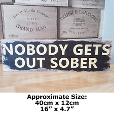 NOBODY GETS OUT SOBER Signs Wood Block Plaque Rustic Funny Shabby Chic Bar Sign