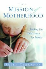 The Mission of Motherhood: Touching Your Child's Heart of Eternity: By Clarks...