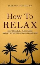How to Relax: Stop Being Busy, Take a Break and Get Better Results While Doing L