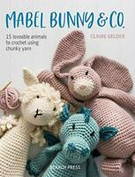 Mabel Bunny & Co.: 15 loveable animals to crochet using chunky yarn by Claire Ge