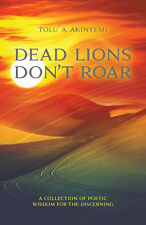 DEAD LIONS DON'T ROAR (A collection of Poetic Wisdom for the Discerning)