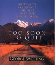 Too Soon to Quit : 50 Ways to Experience the Best That Life Has to Offer by Geor